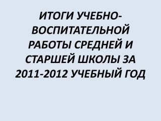 ИТОГИ УЧЕБНО-  ВОСПИТАТЕЛЬНОЙ РАБОТЫ СРЕДНЕЙ И СТАРШЕЙ ШКОЛЫ ЗА 2011-2012 УЧЕБНЫЙ ГОД