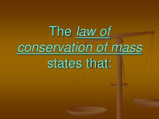 The  law of conservation of mass  states that: