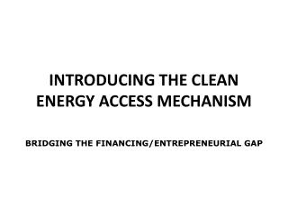INTRODUCING THE CLEAN ENERGY ACCESS MECHANISM