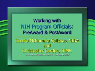 Working with  NIH Program Officials:  PreAward  PostAward  Cecelia McNamara Spitznas, NIDA and Christopher Gordon, NIMH