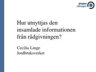 Hur utnyttjas den insamlade informationen från rådgivningen? Cecilia Linge Jordbruksverket