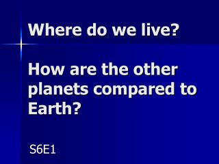 Where do we live? How are the other planets compared to Earth?