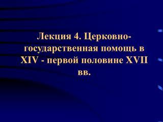 Лекция 4. Церковно-государственная помощь в  XIV -  первой половине  XVII  вв.