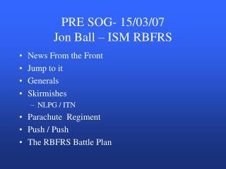 PRE SOG- 15/03/07 Jon Ball – ISM RBFRS