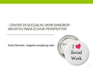 - Centar za socijalnu skrb Samobor -  iskustvo rada iz dvije perspektive
