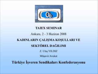 TAIEX SEMINAR Ankara ,  2 - 3 Haziran  200 8 KADINLARIN ÇALIŞMA KOŞULLARI VE  SEKTÖREL DAĞILIMI