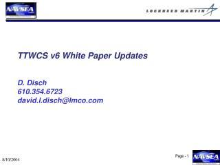 TTWCS v6 White Paper Updates D. Disch 610.354.6723  david.l.disch@lmco
