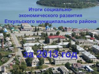 Итоги социально- экономического развития  Еткульского муниципального района  за 2013 год