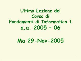 Ultima Lezione del Corso di  Fondamenti di Informatica 1 a.a. 2005 – 06 Ma 29-Nov-2005