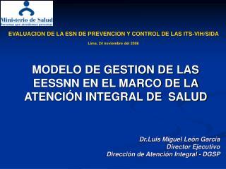 Dr.Luis Miguel León García Director Ejecutivo Dirección de Atención Integral - DGSP