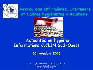 Actualit s en hygi ne Informations C.CLIN Sud-Ouest  20 novembre 2008   Dr Christophe GAUTIER   -    Dominique PILLES An