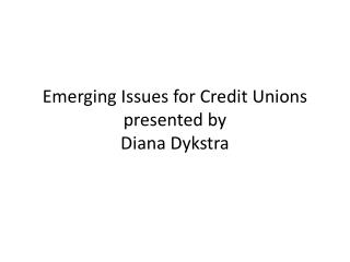 Emerging Issues for Credit Unions presented by Diana Dykstra