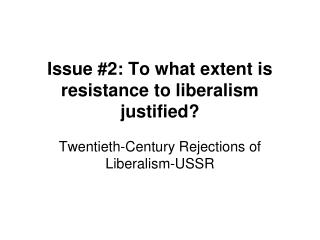 Issue #2: To what extent is resistance to liberalism justified?