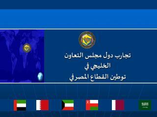 تجارب دول مجلس التعاون الخليجي في توطين القطاع المصرفي