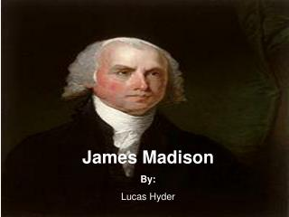 James Madison By: Lucas Hyder