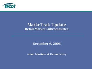 MarkeTrak Update Retail Market Subcommittee December 6, 2006 Adam Martinez & Karen Farley