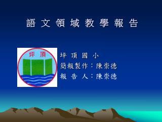 坪 頂 國 小 簡報製作:陳崇德 報 告 人:陳崇德