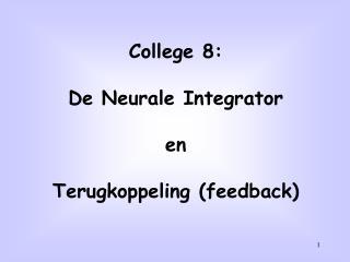 College 8: De Neurale Integrator en Terugkoppeling (feedback)