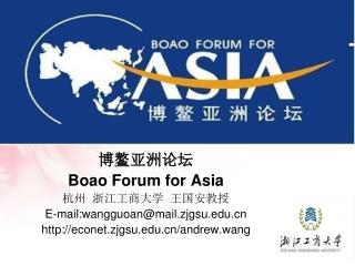 博鳌亚洲论坛 Boao Forum for Asia 杭州  浙江工商大学  王国安教授 E-mail:wangguoan@mail.zjgsu