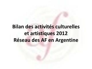 Bilan des activités culturelles  et artistiques 2012 Réseau des AF en Argentine