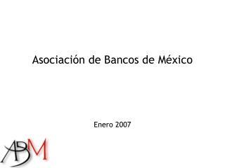 Asociaci�n de Bancos de M�xico Enero 2007