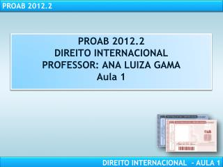 PROAB  2012.2 DIREITO INTERNACIONAL PROFESSOR:  ANA LUIZA GAMA Aula 1