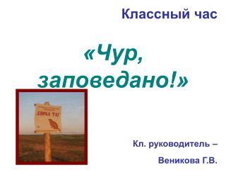 Классный час  «Чур, заповедано!» Кл. руководитель –  Веникова Г.В.