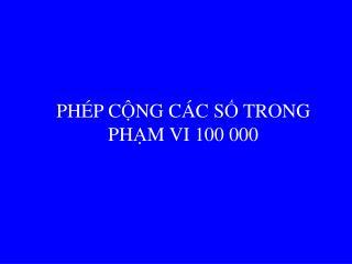 PH É P C Ộ NG C Á C S Ố  TRONG PH Ạ M VI 100 000