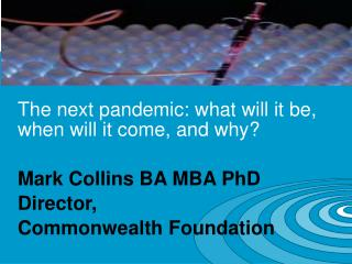 The next pandemic: what will it be, when will it come, and why? Mark Collins BA MBA PhD Director,