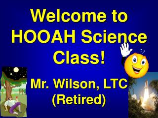 Welcome to HOOAH Science Class! Mr. Wilson, LTC (Retired)