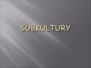 Subkultura - okresla grupe spoleczna i jej kulture wyodrebniona wedlug jakiegos kryterium np. zawodowego, etnicznego, re