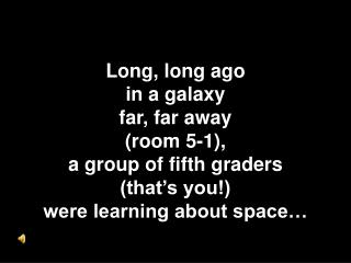 Long, long ago  in a galaxy  far, far away  (room 5-1),  a group of fifth graders  (that's you!)