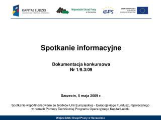 Spotkanie informacyjne Dokumentacja konkursowa Nr 1/9.3/09 Szczecin, 5 maja 2009 r.