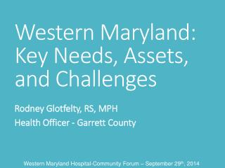 Western Maryland: Key  Needs, Assets, and  Challenges