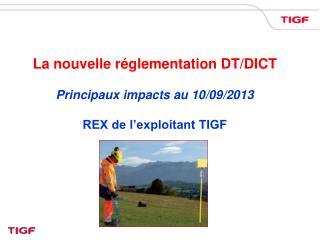 La nouvelle réglementation DT/DICT Principaux impacts au 10/09/2013 REX de l'exploitant TIGF
