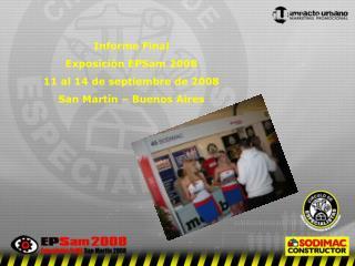 Informe Final  Exposición EPSam 2008 11 al 14 de septiembre de 2008 San Martín – Buenos Aires