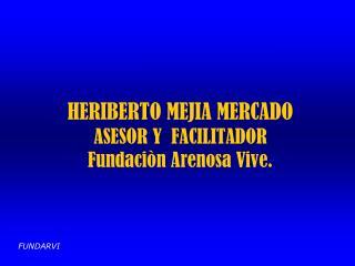 HERIBERTO MEJIA MERCADO ASESOR Y  FACILITADOR Fundaciòn Arenosa Vive.