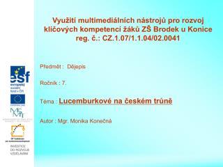 Předmět :  Dějepis Ročník : 7. Téma :  Lucemburkové na českém trůně Autor : Mgr. Monika Konečná