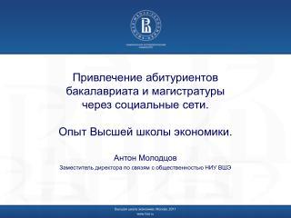Антон Молодцов Заместитель директора по связям с общественностью НИУ ВШЭ