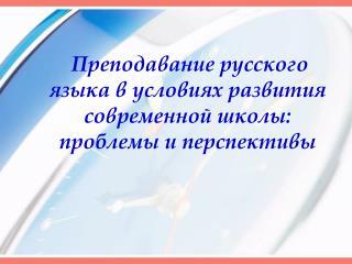 Преподавание русского языка в условиях развития современной школы: проблемы и перспективы