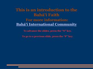 This is an introduction to the  Bahá'í Faith For more information: Bahá'í International Community
