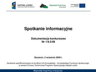 Spotkanie informacyjne Dokumentacja konkursowa Nr 1/9.5/09 Szczecin, 2 września 2009 r.