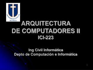 ARQUITECTURA  DE COMPUTADORES II ICI-223 Ing Civil Inform�tica Depto de Computaci�n e Inform�tica