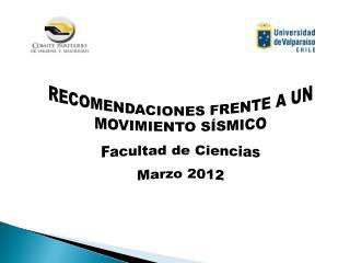 RECOMENDACIONES FRENTE A UN MOVIMIENTO SÍSMICO Facultad de Ciencias Marzo 2012