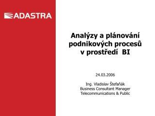 Anal ýzy a plánování podnikových procesů v prostředí  BI 24.03.2006 Ing. Vladislav Štefaňák