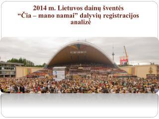 """2014 m. Lietuvos  dain ų š ven tės """" Čia – mano namai"""" dalyvių registracijos analizė"""