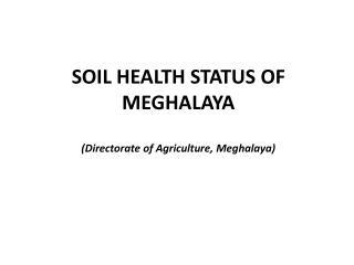 SOIL HEALTH STATUS OF MEGHALAYA (Directorate of Agriculture, Meghalaya)