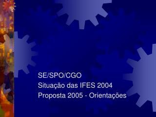 SE/SPO/CGO Situação das IFES 2004 Proposta 2005 - Orientações