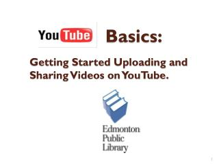 Basics: Getting  Started  Uploading and Sharing Videos on YouTube.