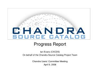 Progress Report Ian Evans (CXCDS) On behalf of the Chandra Source Catalog Project Team